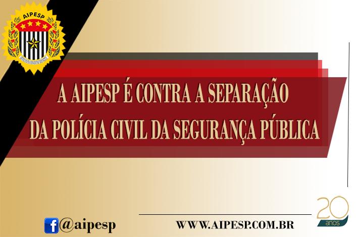 A AIPESP É CONTRA A SEPARAÇÃO DA POLÍCIA CIVIL DA SEGURANÇA PÚBLICA